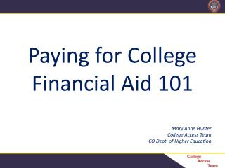 Paying for College Financial Aid 101 Mary Anne Hunter College Access Team