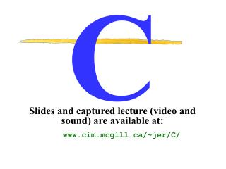 Slides and captured lecture (video and sound) are available at: cim.mcgill/~jer/C/