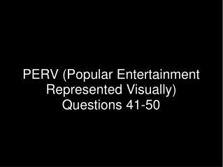 PERV (Popular Entertainment Represented Visually) Questions 41-50