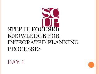 STEP II: FOCUSED KNOWLEDGE FOR INTEGRATED PLANNING PROCESSES DAY 1