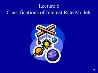 Lecture 6 Classifications of Interest Rate Models