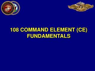 108 COMMAND ELEMENT (CE) FUNDAMENTALS
