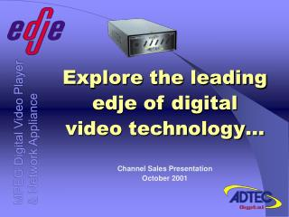 Explore the leading edje of digital video technology… Channel Sales Presentation October 2001
