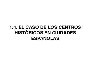 1.4.  EL CASO DE LOS CENTROS HISTÓRICOS EN CIUDADES ESPAÑOLAS