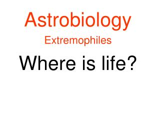 Astrobiology Extremophiles Where is life?