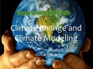 Climate Change and Climate Modeling Kristina Fitzhugh November 17, 2009
