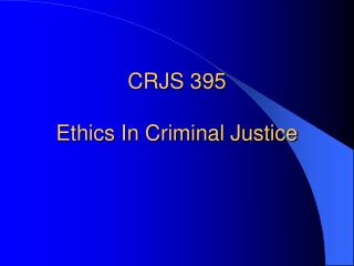 CRJS 395 Ethics In Criminal Justice
