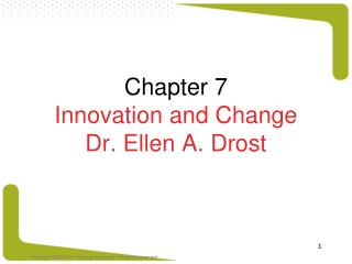 Chapter 7 Innovation and Change Dr. Ellen A. Drost