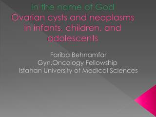 In the name of God Ovarian cysts and  neoplasms  in infants, children, and adolescents