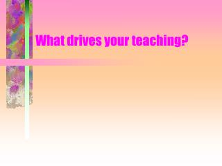 What drives your teaching?