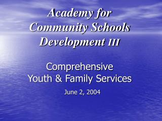 Academy for  Community Schools Development  III Comprehensive  Youth & Family Services