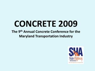 CONCRETE 2009 The 9 th  Annual Concrete Conference for the Maryland Transportation Industry