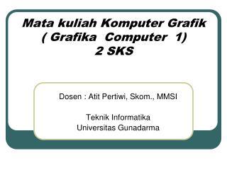 Mata kuliah Komputer Grafik ( Grafika  Computer  1) 2 SKS