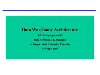 Data Warehouse Architecture Sakthi Angappamudali Data Architect, The Standard  Oregon State University, Corvallis 16th M