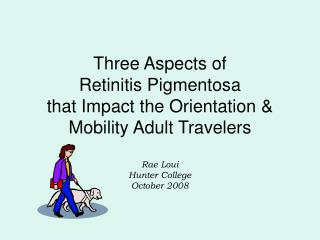 Three Aspects of  Retinitis Pigmentosa  that Impact the Orientation & Mobility Adult Travelers Rae Loui Hunter Colle