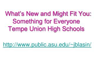 What's New and Might Fit You: Something for Everyone  Tempe Union High Schools public.asu/~jblasin/