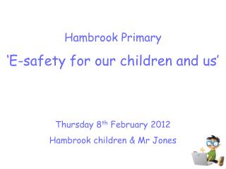 Hambrook Primary 'E-safety for our children and us' Thursday 8 th  February 2012