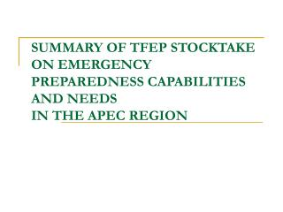 SUMMARY OF TFEP STOCKTAKE ON EMERGENCY PREPAREDNESS CAPABILITIES AND NEEDS  IN THE APEC REGION