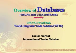 Overview of Databases TRAINS, IDB, CTS,COMTRADE operated by  UNCTAD-World Bank  World Integrated Trade Solution WITS