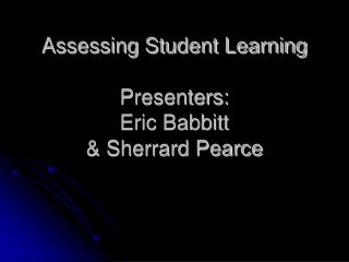 Assessing Student Learning Presenters: Eric Babbitt  & Sherrard Pearce