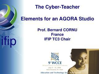 The Cyber-Teacher Elements for an AGORA Studio Prof. Bernard CORNU France IFIP TC3 Chair