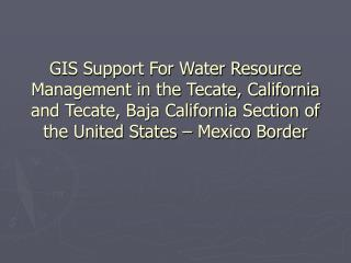 GIS Support For Water Resource Management in the Tecate, California and Tecate, Baja California Section of the United St