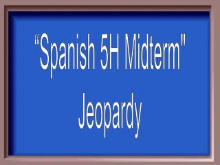 """Spanish 5H Midterm"" Jeopardy"