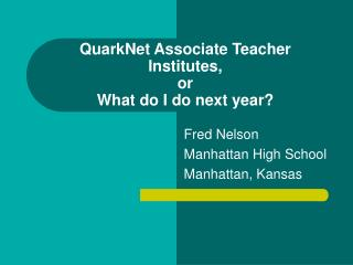 QuarkNet Associate Teacher Institutes,  or What do I do next year?