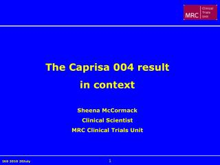 The Caprisa 004 result  in context Sheena McCormack Clinical Scientist MRC Clinical Trials Unit
