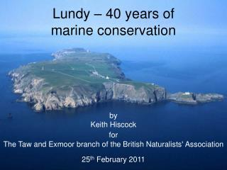 Lundy – 40 years of  marine conservation by Keith Hiscock for The  Taw and Exmoor branch of the British Naturalists' A