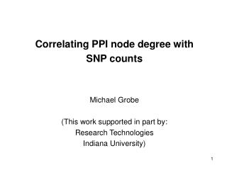 Correlating PPI node degree with SNP counts Michael Grobe (This work supported in part by: Research Technologies Indiana