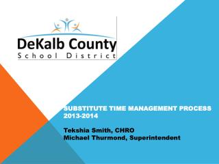 SUBSTITUTE TIME MANAGEMENT PROCESS 2013-2014 Tekshia Smith, CHRO Michael Thurmond, Superintendent