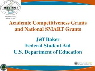 Academic Competitiveness Grants and National SMART Grants Jeff Baker Federal Student Aid