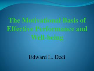 The Motivational Basis of Effective Performance and Well-being Edward L. Deci