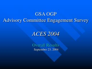 GSA OGP  Advisory Committee Engagement Survey ACES 2004 Overall Results  September 23, 2004
