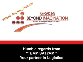"Humble regards from        ""TEAM SATYAM "" Your partner in Logistics"