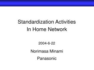 Standardization Activities  In Home Network 2004-6-22 Norimasa Minami Panasonic