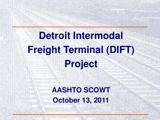 Detroit Intermodal Freight Terminal (DIFT) Project AASHTO SCOWT October 13, 2011