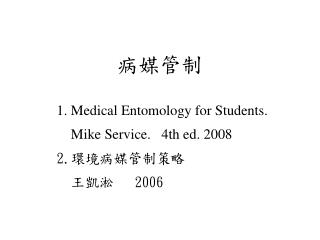 病媒管制 1. Medical Entomology for Students.            Mike Service.   4th ed. 2008  2. 環境病媒管制策略