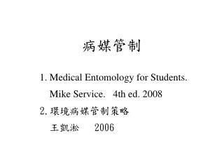 病媒管制 1. Medical Entomology for Students. Mike Service. 4th ed. 2008 2. 環境病媒管制策略