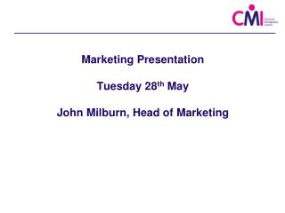 Marketing Presentation Tuesday 28 th  May John Milburn, Head of Marketing