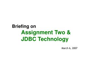 Briefing on  Assignment Two &	  	JDBC Technology
