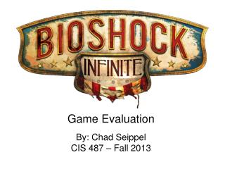 Game Evaluation By: Chad Seippel CIS 487 – Fall 2013