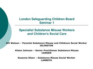London Safeguarding Children Board Seminar 1 Specialist Substance Misuse Workers and Children's Social Care