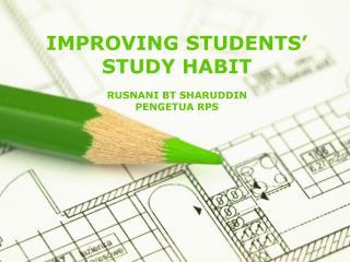 IMPROVING STUDENTS' STUDY HABIT RUSNANI BT SHARUDDIN PENGETUA RPS