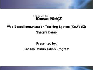 Web Based Immunization Tracking System (KsWebIZ) System Demo Presented by: Kansas Immunization Program