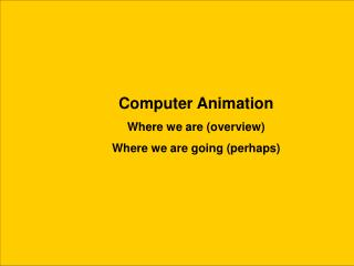 Computer Animation Where we are (overview) Where we are going (perhaps)
