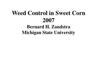 Weed Control in Sweet Corn 2007 Bernard H. Zandstra Michigan State University