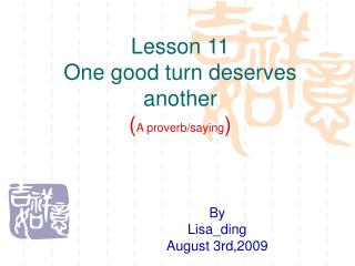 Lesson 11  One good turn deserves another ( A proverb/saying )
