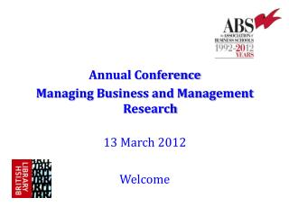 Annual Conference Managing Business and Management Research 13 March 2012 Welcome